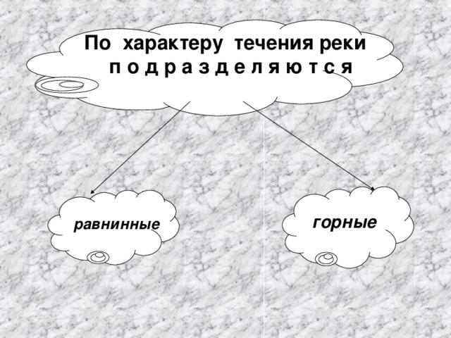 По характеру течения реки п о д р а з д е л я ю т с я горные равнинные