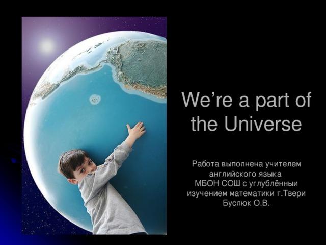 We're a part of the Universe   Работа выполнена учителем английского языка  МБОН СОШ с углублённыи изучением математики г.Твери Буслюк О.В.