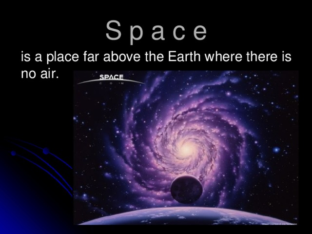 S p a c e  is a place far above the Earth where there is no air.