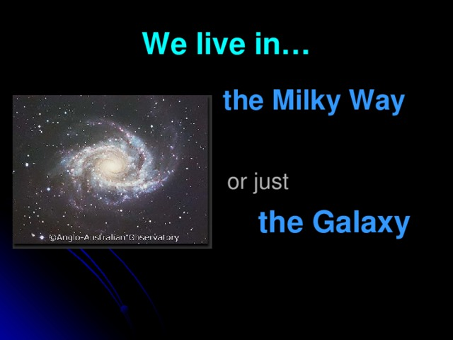We live in…  the Milky Way   or just   the Galaxy