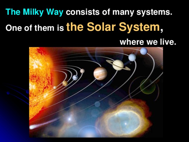 The Milky Way  consists of many systems. One of them is the Solar System ,   where we live.