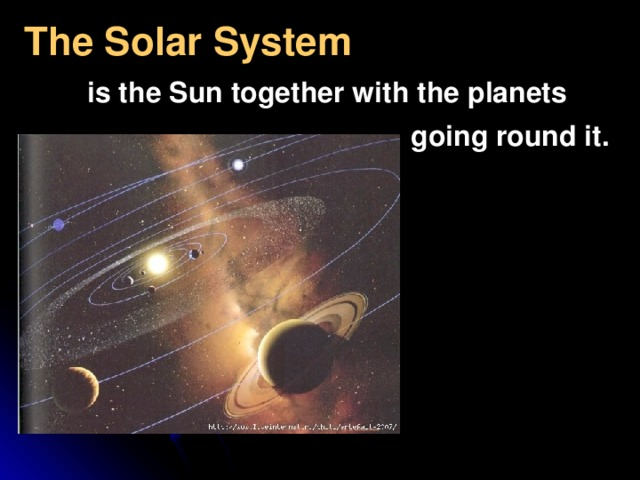 The Solar System   is the Sun together with the planets  going round it.