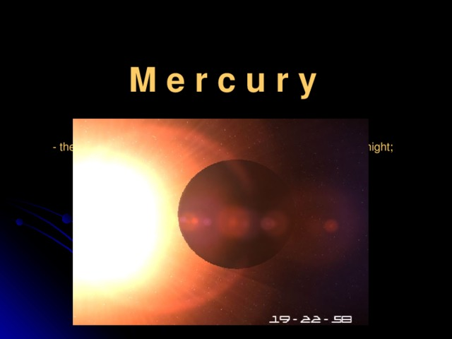 M e r c u r y  -  the closest planet to the Sun;  - the surface temperature of its can fall up to -360 F during the night;  - the year on it lasts 88 days