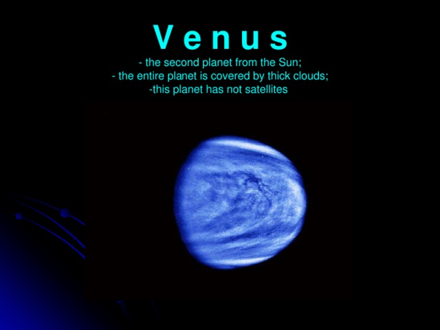 V e n u s  - the second planet from the Sun;  - the entire planet is covered by thick clouds;  -this planet has not satellites