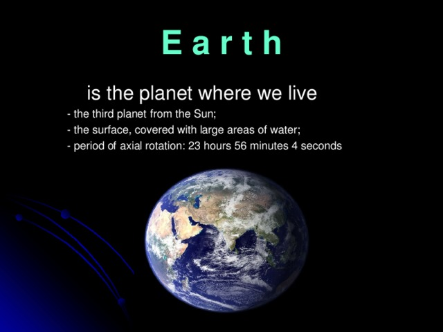 E a r t h  is the planet where we live  - the third planet from the Sun;  - the surface, covered with large areas of water;  - period of axial rotation: 23 hours 56 minutes 4 seconds