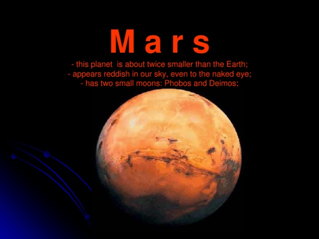M a r s  - this planet is about twice smaller than the Earth;  - appears reddish in our sky, even to the naked eye;  - has two small moons: Phobos and Deimos;  -