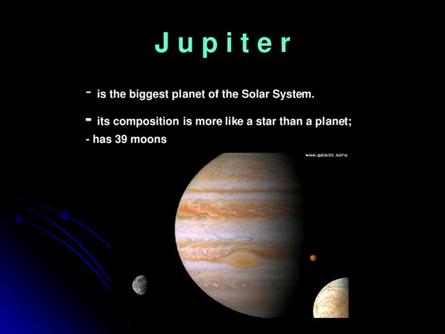 J u p i t e r  - is the biggest planet of the Solar System.  - its composition is more like a star than a planet;  - has 39 moons
