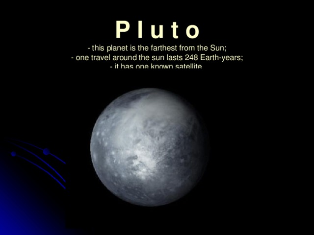 P l u t o  - this planet is the farthest from the Sun;  - one travel around the sun lasts 248 Earth-years;  - it has one known satellite