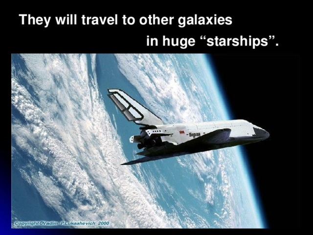 """They will travel to other galaxies  in huge """"starships""""."""