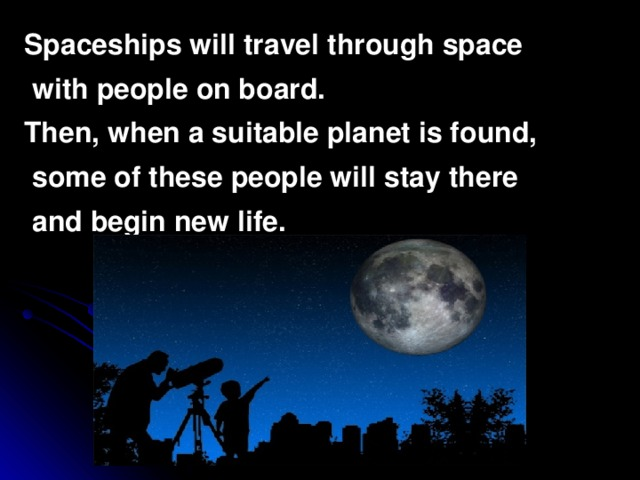 Spaceships will travel through space  with people on board. Then, when a suitable planet is found,  some of these people will stay there  and begin new life.
