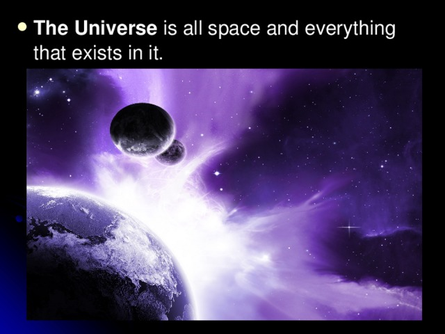 The Universe is all space and everything that exists in it.