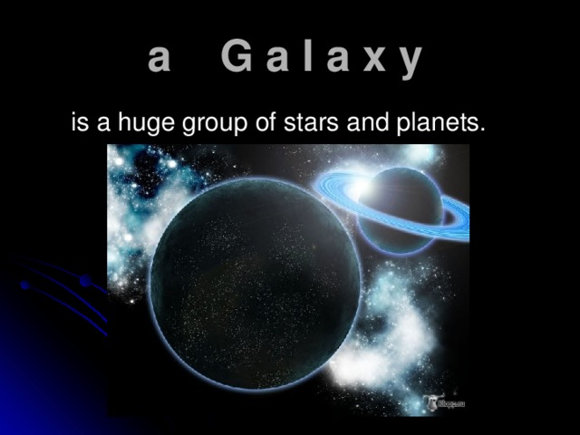 a G a l a x y   is a huge group of stars and planets.