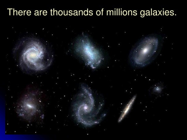 There are thousands of millions galaxies.