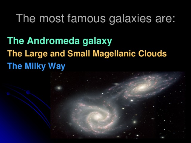 The most famous galaxies are: The Andromeda galaxy The Large and Small Magellanic Clouds The Milky Way