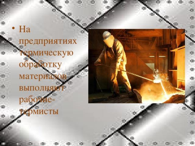 На предприятиях термическую обработку материалов выполняют рабочие-термисты