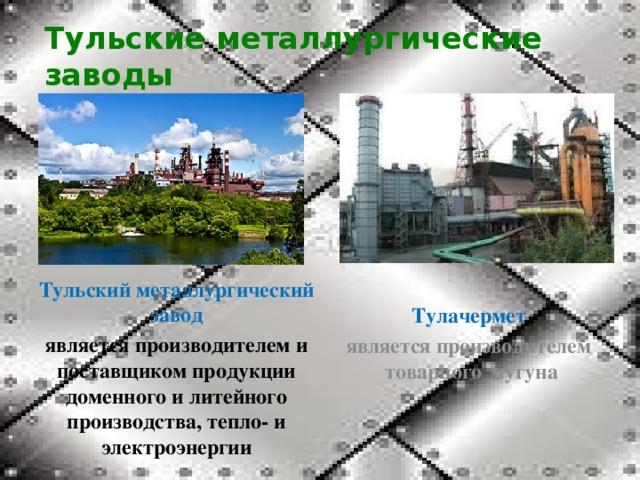 Тульские металлургические заводы Тульский металлургический завод является производителем и поставщиком продукции доменного и литейного производства, тепло- и электроэнергии Тулачермет является производителем товарного чугуна