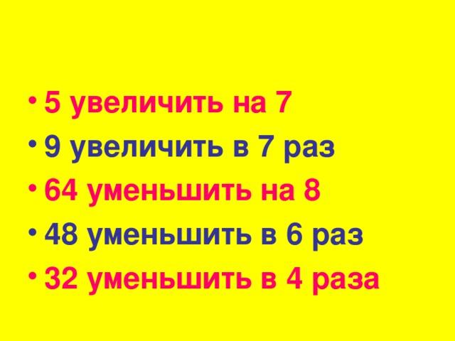 5 увеличить на 7 9 увеличить в 7 раз 64 уменьшить на 8 48 уменьшить в 6 раз 32 уменьшить в 4 раза