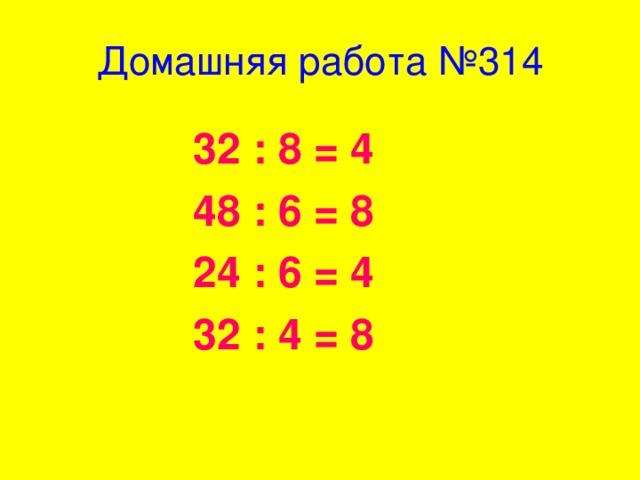 Домашняя работа №314 32 : 8 = 4 48 : 6 = 8 24 : 6 = 4 32 : 4 = 8