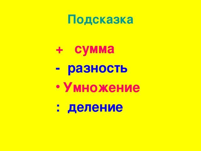 Подсказка + сумма - разность Умножение : деление