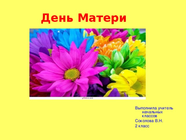 День Матери Выполнила учитель начальных классов Соколова В.Н. 2 класс
