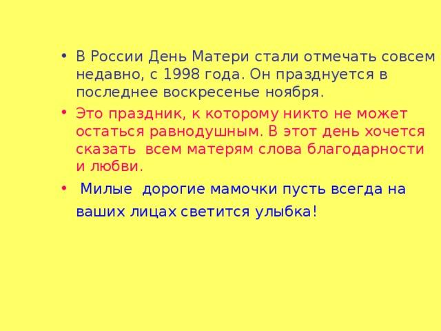 В России День Матери стали отмечать совсем недавно, с 1998 года. Он празднуется в последнее воскресенье ноября. Это праздник, к которому никто не может остаться равнодушным. В этот день хочется сказать всем матерям слова благодарности и любви.  Милые дорогие мамочки пусть всегда на ваших лицах светится улыбка!