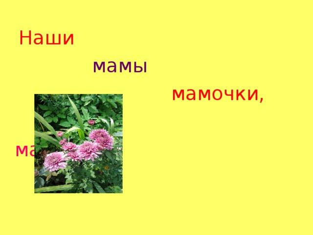 Наши Наши  мамы  мамы  мамочки,   мамочки,   мамули  !