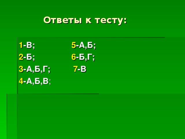 Ответы к тесту: 1 -В;   5 -А,Б; 2 -Б;   6 -Б,Г; 3 -А,Б,Г; 7 -В 4 -А,Б,В