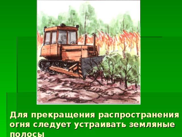 Для прекращения распространения огня следует устраивать земляные полосы
