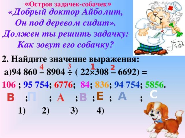 « Остров задачек-собачек » «Добрый доктор Айболит,  Он под деревом сидит».  Должен ты решить задачку:  Как зовут его собачку? 2. Найдите значение выражения:  а)94 860 – 8904 ÷ ( 22×308 – 6692) = 106 ; 95 754 ; 6776 ; 84 ; 836 ; 94 754 ; 5856 .   ;  ;  ;   ;    ;  ;    1) 2) 3) 4) 3 4 1 2 С П Е А А В В