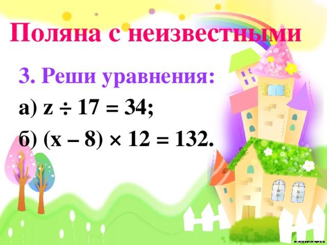 Поляна с неизвестными 3. Реши уравнения: а) z ÷ 17 = 34; б) (x – 8) × 12 = 132.