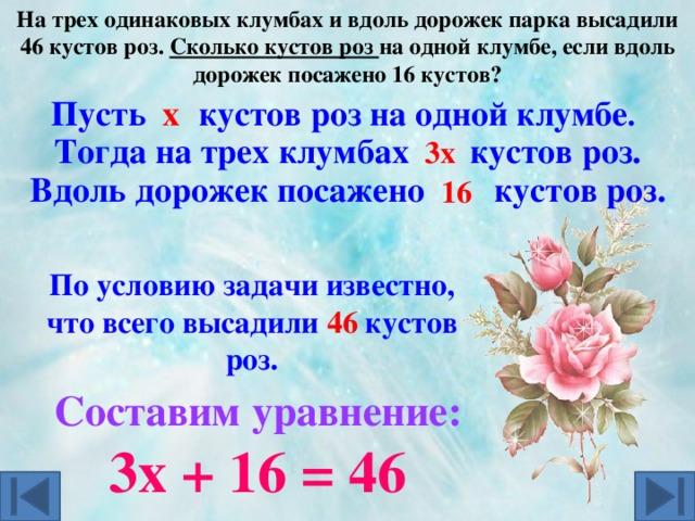 На трех одинаковых клумбах и вдоль дорожек парка высадили 46 кустов роз. Сколько кустов роз на одной клумбе, если вдоль дорожек посажено 16 кустов?    х Пусть кустов роз на одной клумбе . 3х  Тогда на трех клумбах кустов роз. Вдоль дорожек посажено кустов роз. 16  По условию задачи известно, что всего высадили кустов роз. 46 Составим уравнение: 3х + 16 = 46