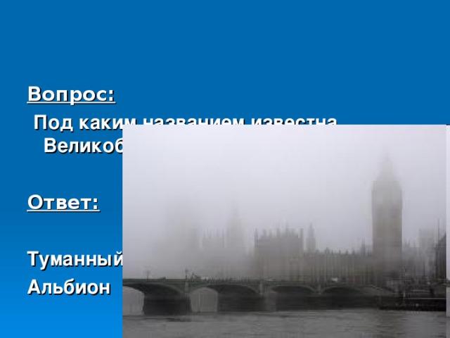 Вопрос:  Под каким названием известна Великобритания?  Ответ:  Туманный Альбион