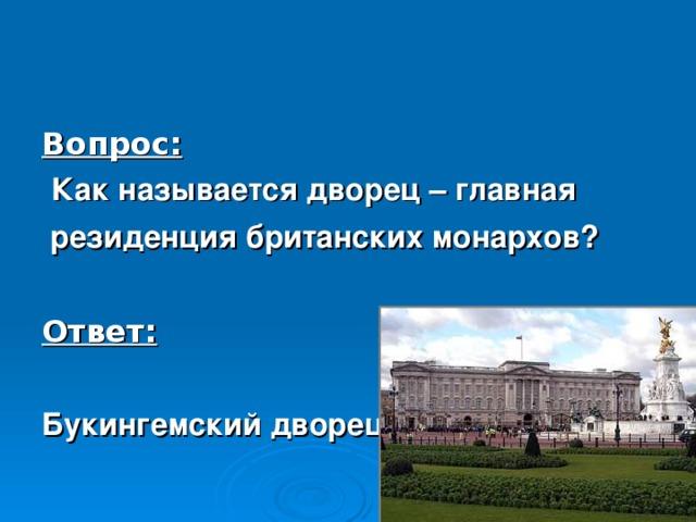 Вопрос:  Как называется дворец –  главная  резиденция британских монархов?  Ответ:  Букингемский дворец