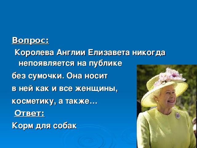 Вопрос:  Королева Англии Елизавета никогда непоявляется на публике без сумочки. Она носит в ней как и все женщины, косметику, а также…  Ответ: Корм для собак