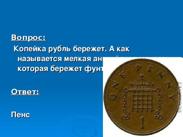 Вопрос:  Копейка рубль бережет. А как называется мелкая английская монета, которая бережет фунт стерлингов?  Ответ:  Пенс