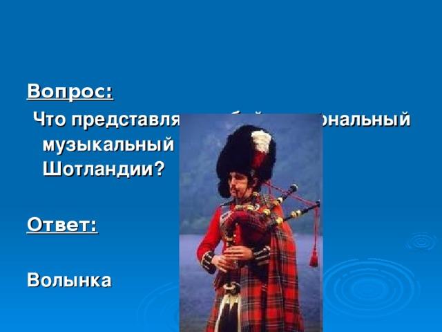 Вопрос:  Что представляет собой национальный музыкальный инструмент Шотландии?  Ответ:  Волынка