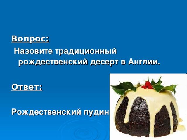 Вопрос:  Назовите традиционный рождественский десерт в Англии.  Ответ:  Рождественский пудинг