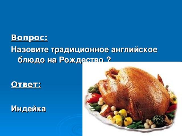Вопрос: Назовите традиционное английское блюдо на Рождество  ?  Ответ:  Индейка