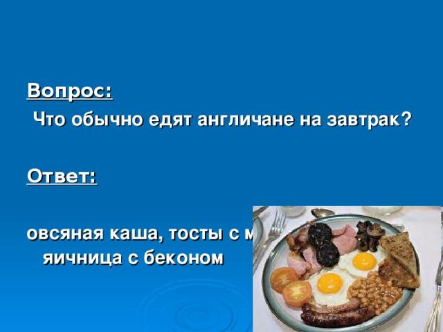 Вопрос:  Что обычно едят англичане на завтрак?  Ответ:  овсяная каша, тосты с мармеладом, яичница с беконом