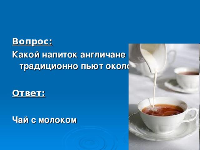Вопрос: Какой напиток англичане традиционно пьют около 16 часов?  Ответ:  Чай с молоком