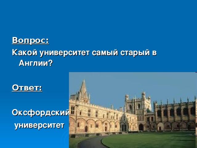 Вопрос: Какой университет самый старый в Англии?  Ответ:  Оксфордский  университет