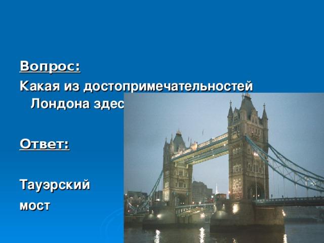 Вопрос: Какая из достопримечательностей Лондона здесь изображена?  Ответ:  Тауэрский мост