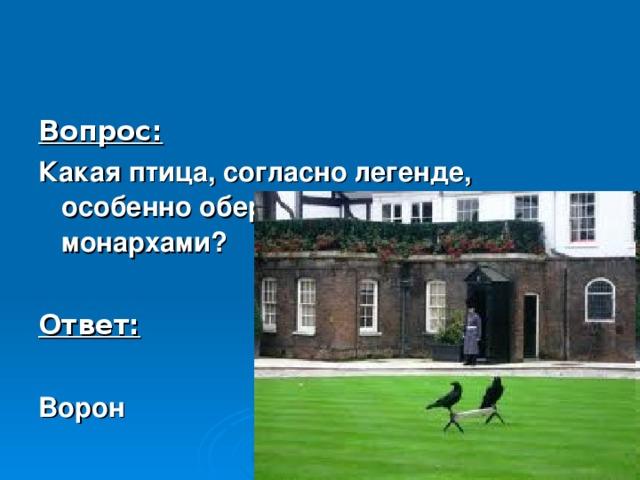 Вопрос: Какая птица, согласно легенде, особенно оберегается британскими монархами?  Ответ:  Ворон