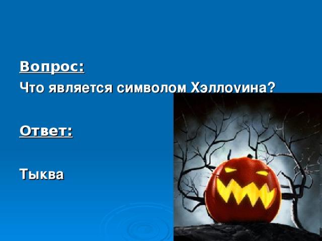 Вопрос: Что является символом Хэллоуина?  Ответ:  Тыква