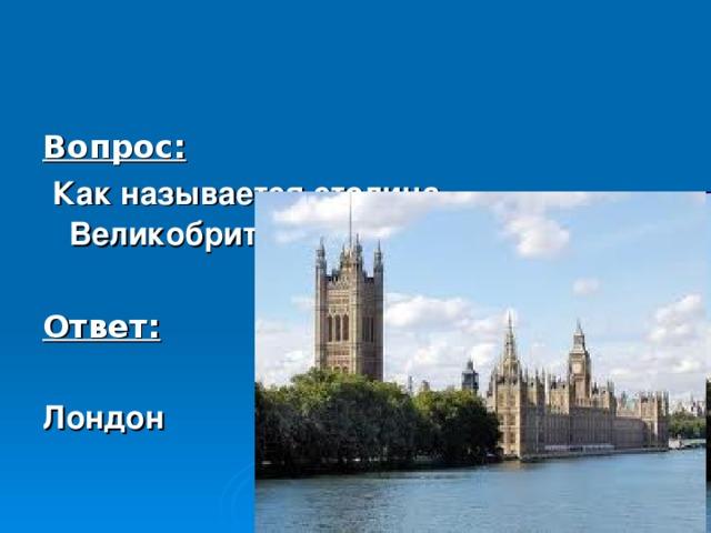 Вопрос:  Как называется столица Великобритании?  Ответ:  Лондон