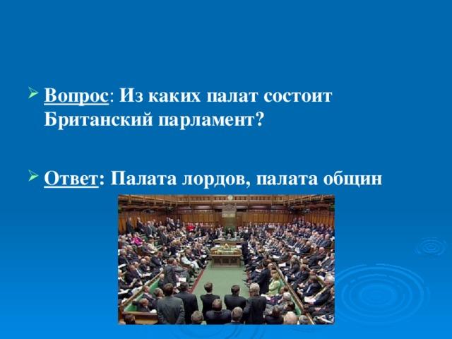 Вопрос : Из каких палат состоит Британский парламент?  Ответ