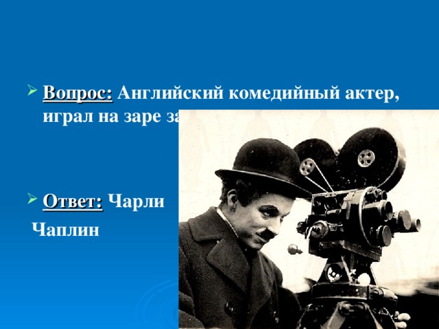 Вопрос:  Английский комедийный актер, играл на заре зарождения немого кино.   Ответ: