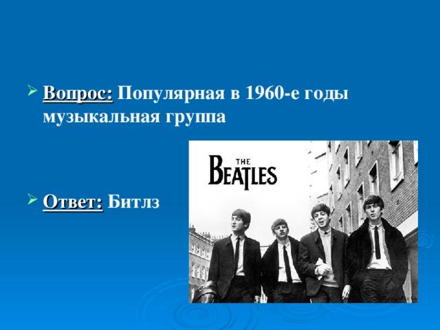 Вопрос:  Популярная в 1960-е годы музыкальная группа   Ответ: