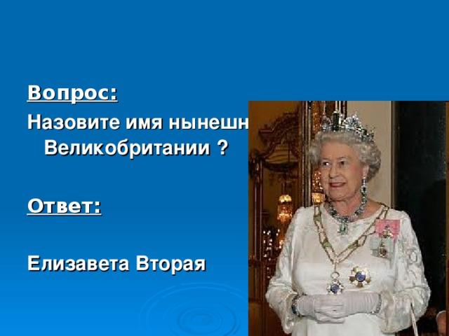Вопрос: Назовите имя нынешней королевы Великобритании  ?  Ответ:  Елизавета Вторая