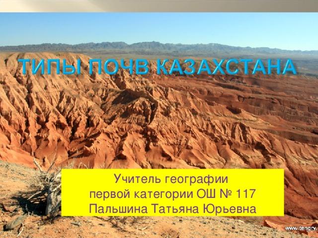 Учитель географии первой категории  ОШ № 117 Пальшина Татьяна Юрьевна